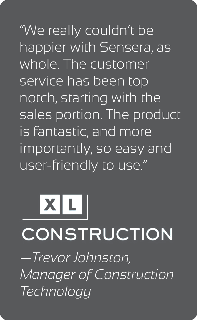 Quote from XL Construction - We really couldn't be happier with Sensera, as a whole.  The customer service has been top notch, starting with the sales portion. The product is fantastic, and more importantly, so easy and user-friendly to use - Trevor Johnston